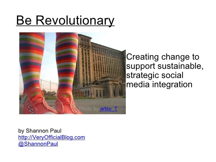 Be Revolutionary Creating change to support sustainable, strategic social media integration  by Shannon Paul http://VeryOf...