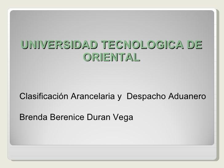 UNIVERSIDAD TECNOLOGICA DE ORIENTAL <ul><li>Clasificación Arancelaria y  Despacho Aduanero </li></ul><ul><li>Brenda Bereni...