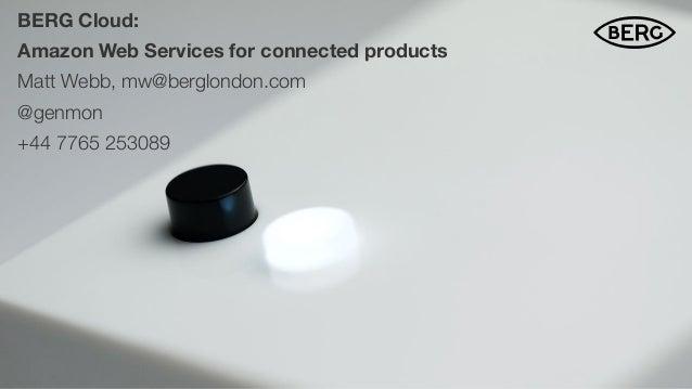 BERG Cloud: Amazon Web Services for connected products Matt Webb, mw@berglondon.com @genmon +44 7765 253089 $