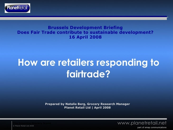 Brussels Development Briefing Does Fair Trade contribute to sustainable development? 16 April 2008 How are retailers respo...