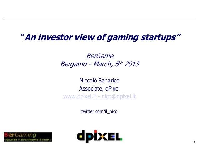 """An investor view of gaming startups""                BerGame         Bergamo - March, 5th 2013               Niccolò Sanar..."