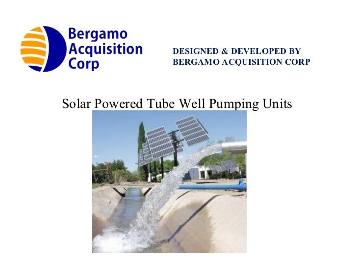 DESIGNED & DEVELOPED BY BERGAMO ACQUISITION CORP Solar Powered Tube Well Pumping Units