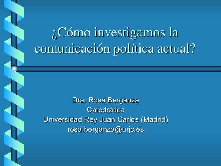 ¿Cómo investigamos lacomunicación política actual?          Dra. Rosa Berganza              Catedrática Universidad Rey Ju...