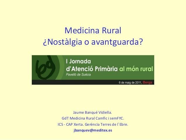 Medicina Rural ¿Nostàlgia o avantguarda? Jaume Banqué Vidiella. GdT Medicina Rural Camfic i semFYC. ICS - CAP Xerta. Gerèn...