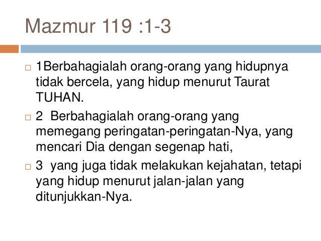 Mazmur 119 :1-3  1Berbahagialah orang-orang yang hidupnya tidak bercela, yang hidup menurut Taurat TUHAN.  2 Berbahagial...