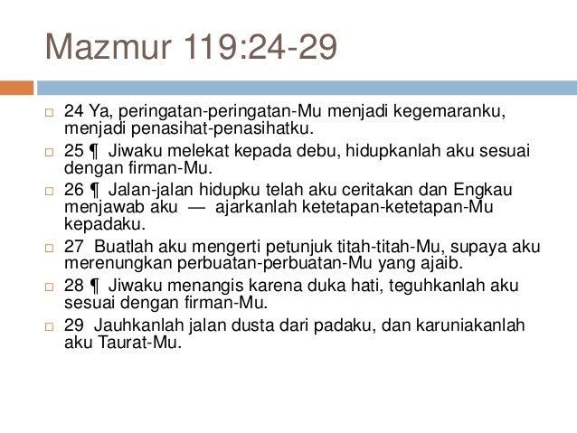 Mazmur 119:24-29  24 Ya, peringatan-peringatan-Mu menjadi kegemaranku, menjadi penasihat-penasihatku.  25 ¶ Jiwaku melek...