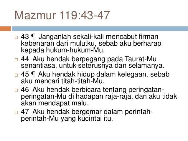 Mazmur 119:43-47  43 ¶ Janganlah sekali-kali mencabut firman kebenaran dari mulutku, sebab aku berharap kepada hukum-huku...