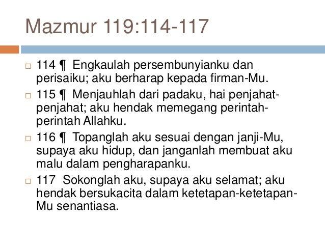 Mazmur 119:114-117  114 ¶ Engkaulah persembunyianku dan perisaiku; aku berharap kepada firman-Mu.  115 ¶ Menjauhlah dari...