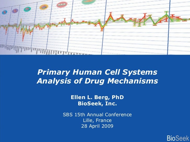 Primary Human Cell Systems Analysis of Drug Mechanisms Ellen L. Berg, PhD BioSeek, Inc. SBS 15th Annual Conference Lille, ...