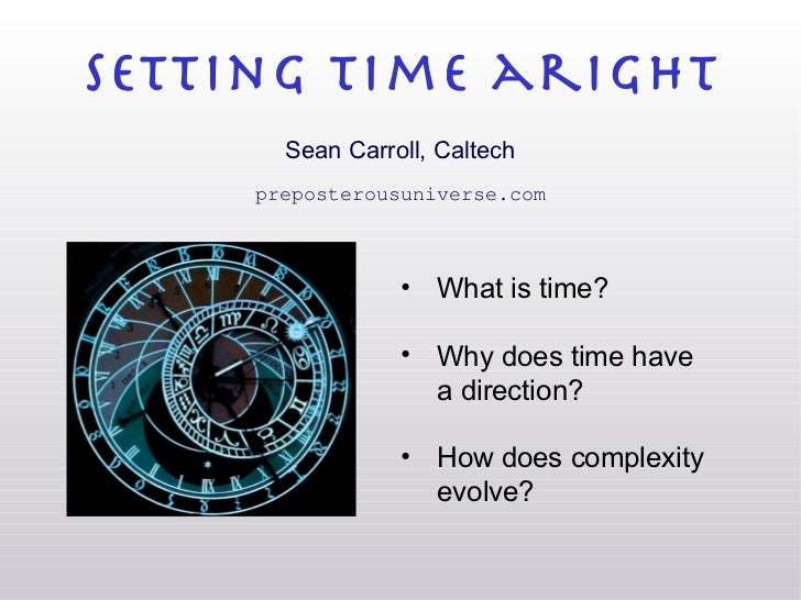 setting time aright Sean Carroll, Caltech preposterousuniverse.com <ul><li>What is time? </li></ul><ul><li>Why does time h...