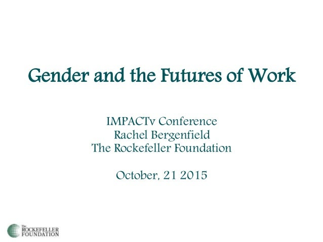 Gender and the Futures of Work IMPACTv Conference Rachel Bergenfield The Rockefeller Foundation October, 21 2015