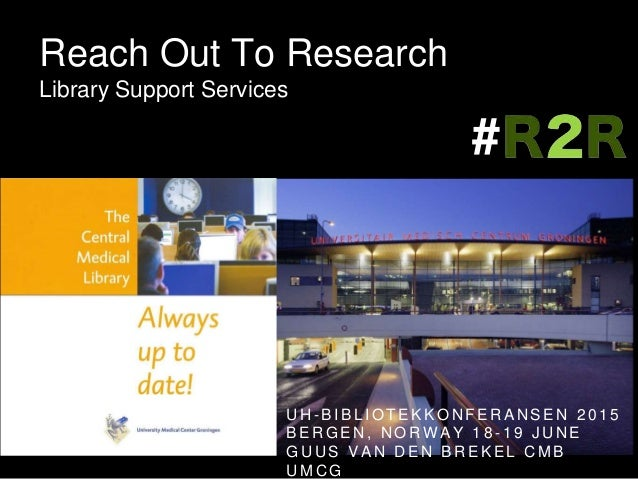 Reach Out To Research Library Support Services U H - B I B L I O T E K K O N F E R A N S E N 2 0 1 5 B E R G E N , N O R W...