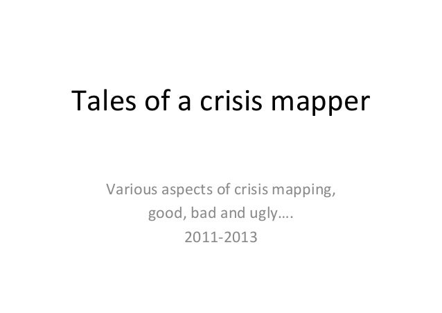 Tales  of  a  crisis  mapper   Various  aspects  of  crisis  mapping,   good,  bad  and  ugly…....