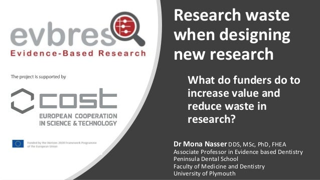 Research waste when designing new research Dr Mona Nasser DDS, MSc, PhD, FHEA Associate Professor in Evidence based Dentis...