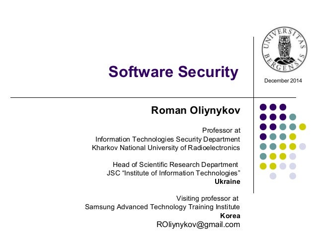Software Security December 2014 Roman Oliynykov Professor at Information Technologies Security Department Kharkov National...