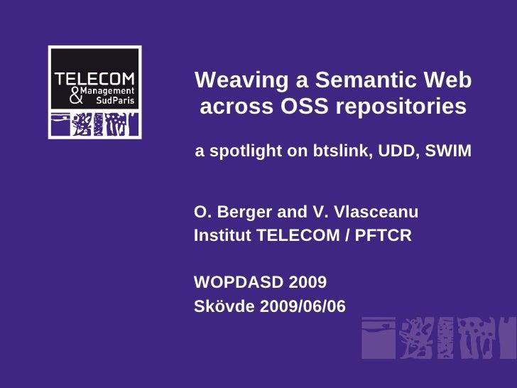 Weaving a Semantic Web across OSS repositories a spotlight on btslink, UDD, SWIM   O. Berger and V. Vlasceanu Institut TEL...