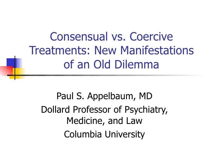 Consensual vs. Coercive Treatments: New Manifestations of an Old Dilemma Paul S. Appelbaum, MD Dollard Professor of Psychi...