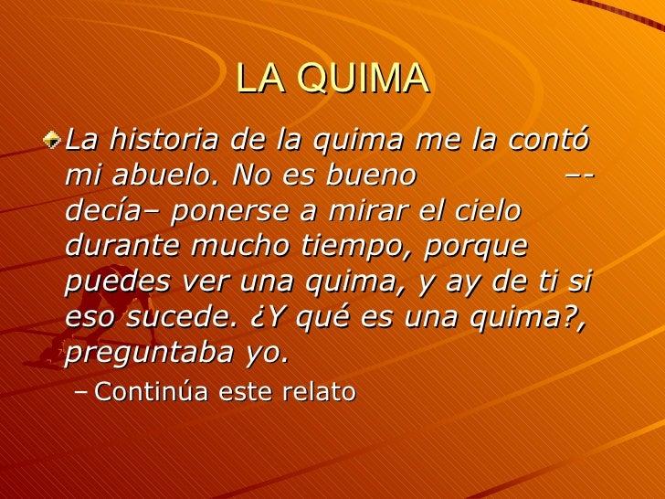 LA QUIMA <ul><li>La historia de la quima me la contó mi abuelo. No es bueno  –-decía– ponerse a mirar el cielo durante muc...