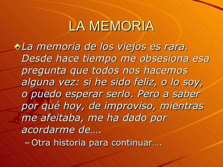 LA MEMORIA <ul><li>La memoria de los viejos es rara. Desde hace tiempo me obsesiona esa pregunta que todos nos hacemos alg...