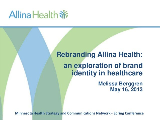 Rebranding Allina Health:an exploration of brandidentity in healthcareMelissa BerggrenMay 16, 2013Minnesota Health Strateg...
