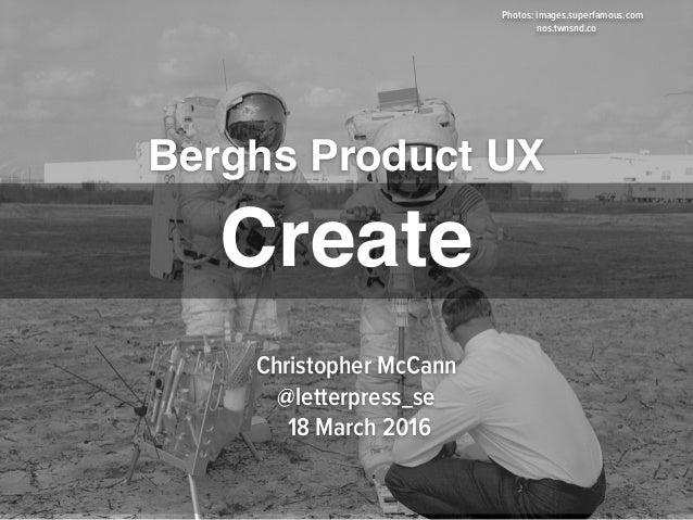 Berghs Product UX Photos: images.superfamous.com nos.twnsnd.co Christopher McCann @letterpress_se 18 March 2016 Create
