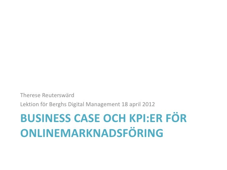 Therese ReuterswärdLektion för Berghs Digital Management 18 april 2012BUSINESS CASE OCH KPI:ER FÖRONLINEMARKNADSFÖRING
