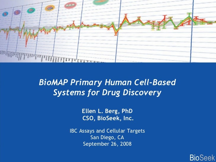 BioMAP Primary Human Cell-Based Systems for Drug Discovery Ellen L. Berg, PhD CSO, BioSeek, Inc. IBC Assays and Cellular T...