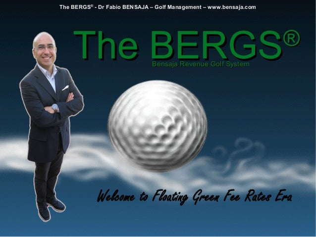 The BERGSThe BERGS®® Bensaja Revenue Golf SystemBensaja Revenue Golf System The BERGS® - Dr Fabio BENSAJA – Golf Managemen...