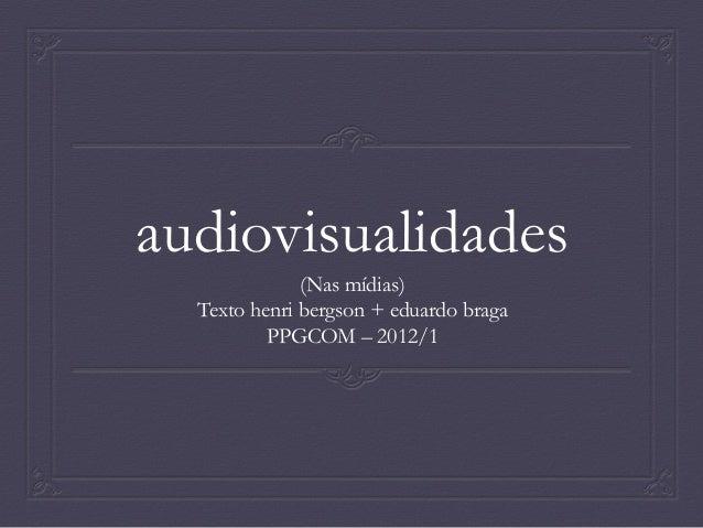 audiovisualidades (Nas mídias) Texto henri bergson + eduardo braga PPGCOM – 2012/1