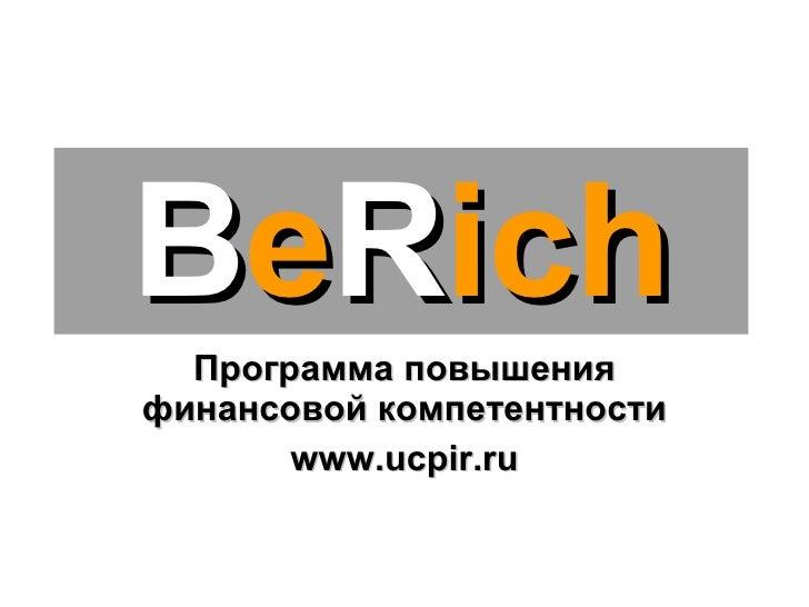 Программа повышения финансовой компетентности www.ucpir.ru B e R ich