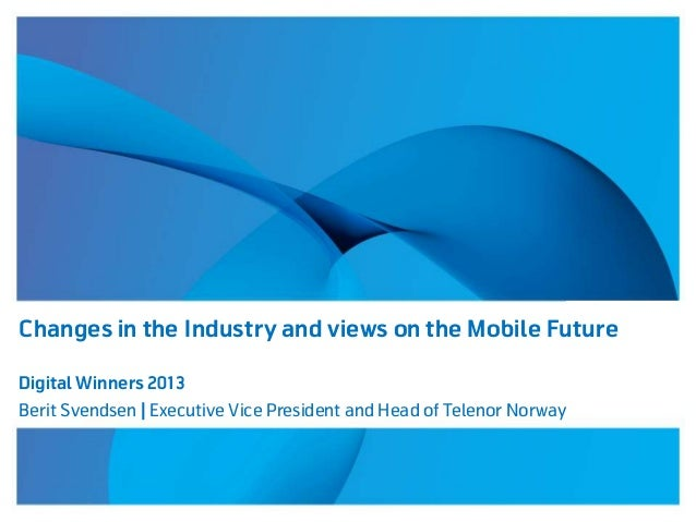 Changes in the Industry and views on the Mobile Future Digital Winners 2013 Berit Svendsen | Executive Vice President and ...