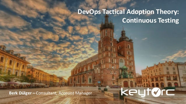 DevOps Tactical Adoption Theory: Continuous Testing Berk Dülger – Consultant, Account Manager