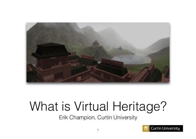 What is Virtual Heritage?! Erik Champion, Curtin University! 1!