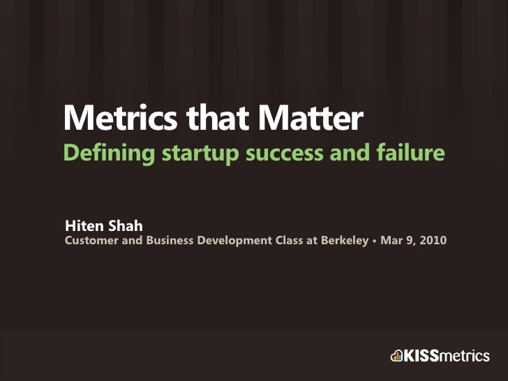 Metrics that Matter Defining startup success and failure  Hiten Shah Customer and Business Development Class at Berkeley •...