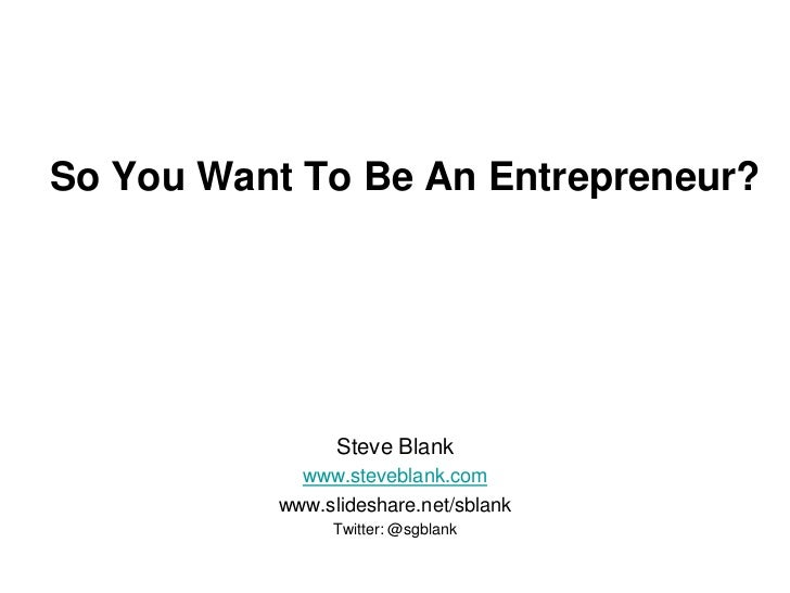 So You Want To Be An Entrepreneur?                Steve Blank            www.steveblank.com          www.slideshare.net/sb...