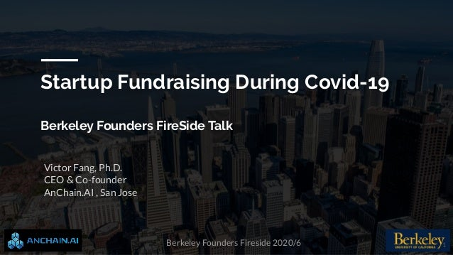Berkeley Founders Fireside 2020/6 Victor Fang, Ph.D. CEO & Co-founder AnChain.AI , San Jose Startup Fundraising During Cov...