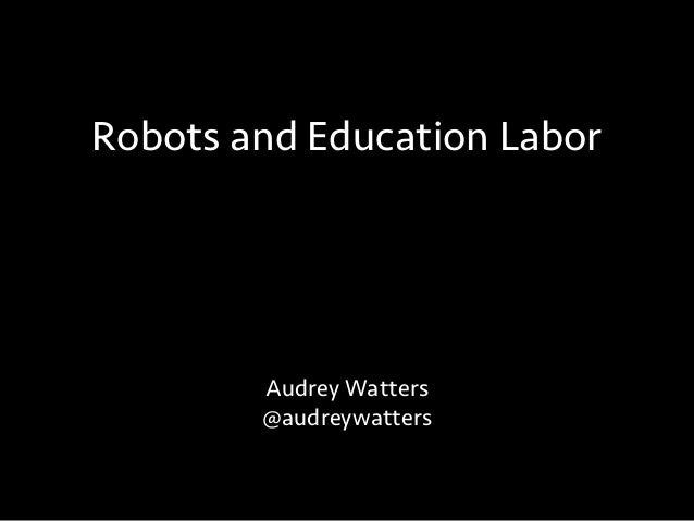 Audrey Watters @audreywatters Robots and Education Labor