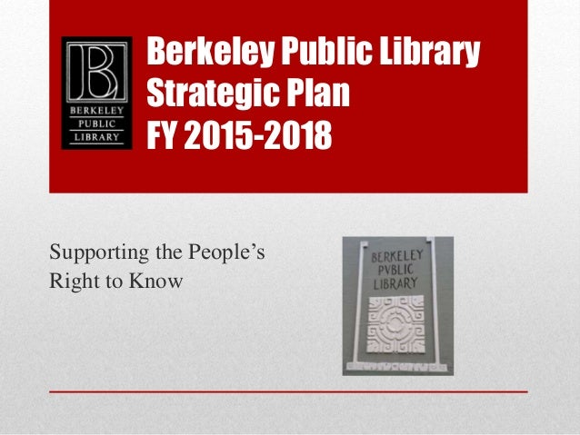 Berkeley Public Library Strategic Plan FY 2015-2018 Supporting the People's Right to Know
