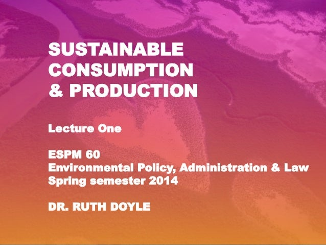 SUSTAINABLE CONSUMPTION & PRODUCTION Lecture One ESPM 60 Environmental Policy, Administration & Law Spring semester 2014 D...