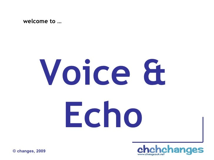 © changes, 2009 Voice &  Echo  welcome to …
