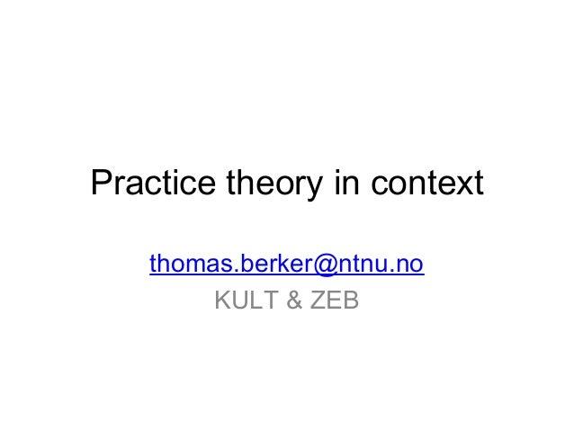 Practice theory in context thomas.berker@ntnu.no KULT & ZEB
