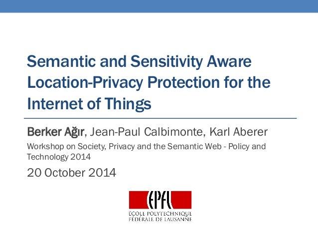 Semanticand SensitivityAwareLocation-PrivacyProtection for the Internet of Things  Berker Ağır, Jean-Paul Calbimonte, Karl...