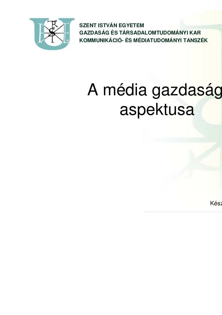 SZENT ISTVÁN EGYETEMGAZDASÁG ÉS TÁRSADALOMTUDOMÁNYI KARKOMMUNIKÁCIÓ- ÉS MÉDIATUDOMÁNYI TANSZÉK  A média gazdasági     aspe...