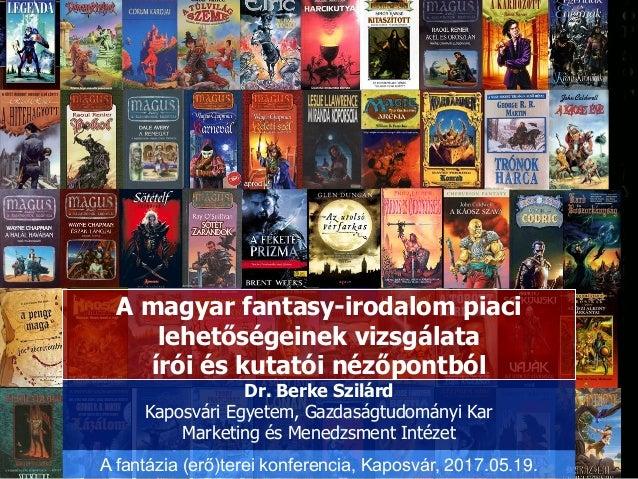 A magyar fantasy-irodalom piaci lehetőségeinek vizsgálata írói és kutatói nézőpontból Dr. Berke Szilárd Kaposvári Egyetem,...