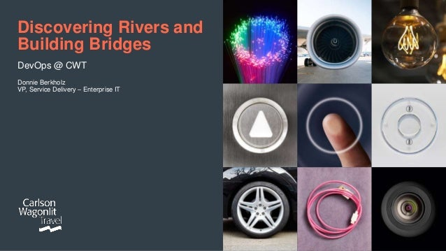 Discovering Rivers and Building Bridges DevOps @ CWT Donnie Berkholz VP, Service Delivery – Enterprise IT