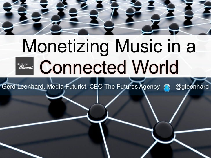 Monetizing Music in a       Connected WorldGerd Leonhard, Media Futurist, CEO The Futures Agency   @gleonhard