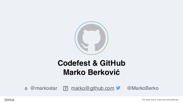 the best way to build and ship software Codefest & GitHub Marko Berković a @markostar marko@github.com @MarkoBerko