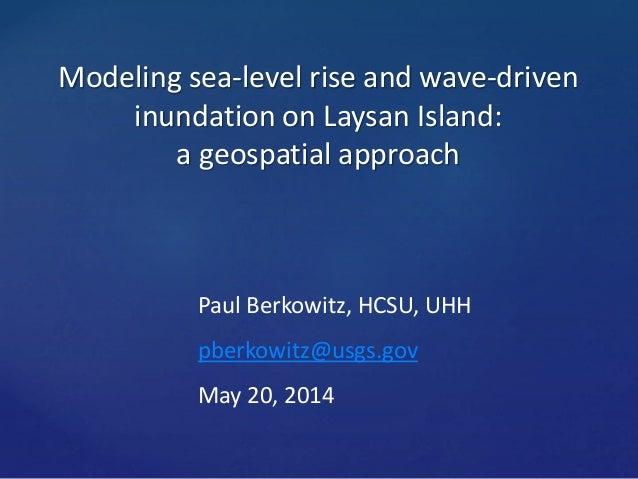 Modeling sea-level rise and wave-driven inundation on Laysan Island: a geospatial approach Paul Berkowitz, HCSU, UHH pberk...