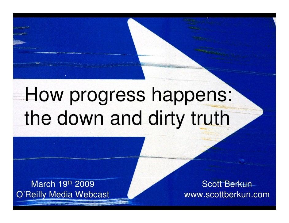 How progress happens:  the down and dirty truth      March 19th 2009          Scott Berkun O'Reilly Media Webcast   www.sc...