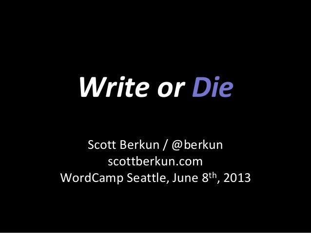 Write or DieScott Berkun / @berkunscottberkun.comWordCamp Seattle, June 8th, 2013